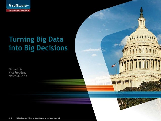 ©2013 Software AG Government Solutions. All rights reserved.1 | Turning Big Data into Big Decisions Michael Ho Vice Presid...