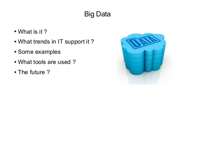 Big Data ● What is it ? ● What trends in IT support it ? ● Some examples ● What tools are used ? ● The future ?
