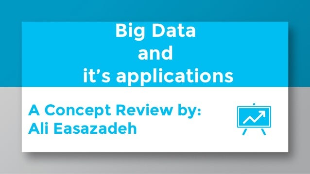 Big Data and it's applications A Concept Review by: Ali Easazadeh