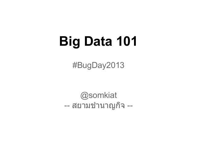 Big Data 101  #BugDay2013     @somkiat-- สยามชํานาญกิจ --