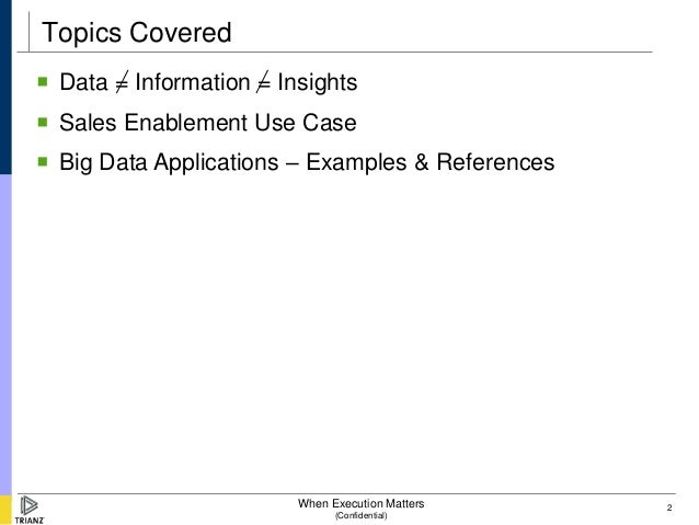 Topics Covered Data = Information = Insights Sales Enablement Use Case Big Data Applications – Examples & References   ...