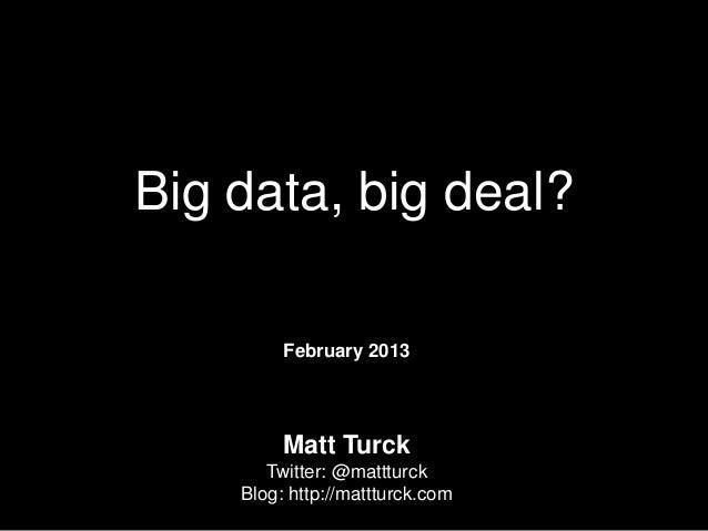 Big data, big deal?         February 2013         Matt Turck       Twitter: @mattturck    Blog: http://mattturck.com