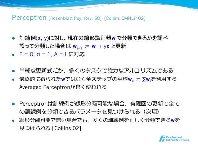 Perceptron     [Rosenblatt Psy. Rev. 58], [Collins EMNLP 02]l   訓練例(x, y)に対し、現在の線形識別器wiで分類できるかを調べ      誤って分類した場合は wi+1 :...