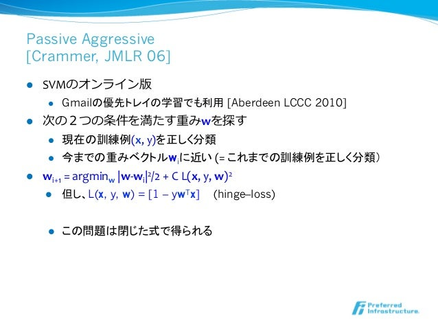 Passive Aggressive[Crammer, JMLR 06]l   SVMのオンライン版        l   Gmailの優先トレイの学習でも利用 [Aberdeen LCCC 2010] l 次の2つの条件を...