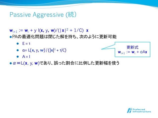 Passive Aggressive (続)wi+1 := wi + y l(x, y, w)/( x 2 + 1/C) xlPAの最適化問題は閉じた解を持ち、次のように更新可能     l E = 1           ...
