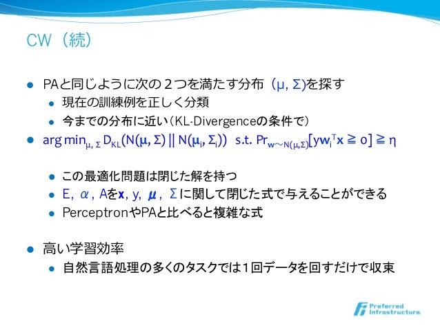 CW(続)l PAと同じように次の2つを満たす分布(μ, Σ)を探す     l 現在の訓練例例を正しく分類     l 今までの分布に近い(KL-Divergenceの条件で)l arg minμ, Σ DKL(N...