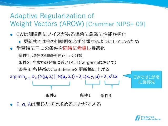 Adaptive Regularization ofWeight Vectors (AROW) [Crammer NIPS+ 09]l CWは訓練例例にノイズがある場合に急激に性能が劣劣化     l 更更新式では今の訓練例例を必ず分類...