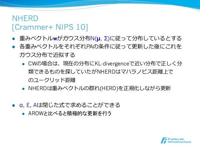 NHERD[Crammer+ NIPS 10]l 重みベクトルwがガウス分布N(μ, Σ)に従って分布しているとするl 各重みベクトルをそれぞれPAの条件に従って更更新した後にこれを    ガウス分布で近似する    l CWの場合...