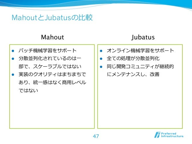 MahoutとJubatusの⽐比較             Mahout                     Jubatusl   バッチ機械学習をサポート            l   オンライン機械学習をサポートl  ...