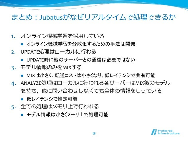 まとめ:Jubatusがなぜリアルタイムで処理理できるか1. オンライン機械学習を採⽤用している    l   オンライン機械学習を分散化するための手法は開発 2. UPDATE処理理はローカルに⾏行行わる    l  ...