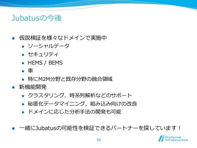 Jubatusの今後l 仮説検証を様々なドメインで実施中    l ソーシャルデータ    l セキュリティ    l HEMS / BEMS    l ⾞車車    l 特にM2M分野と既存分野の融合領領域l ...