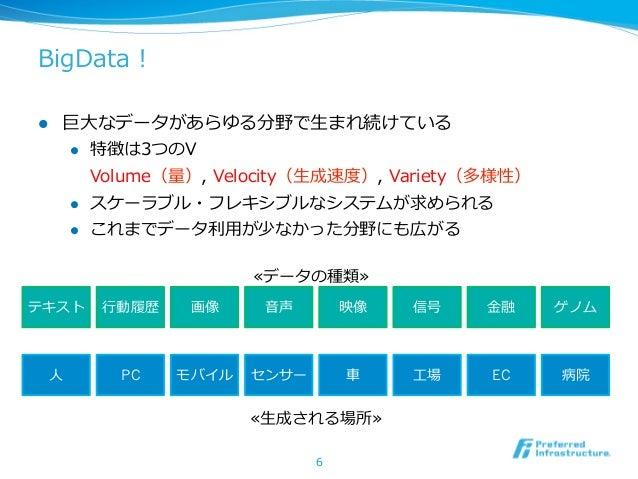 BigData !l   巨⼤大なデータがあらゆる分野で⽣生まれ続けている      l 特徴は3つのV          Volume(量量), Velocity(⽣生成速度度), Variety(多様性)      l ス...