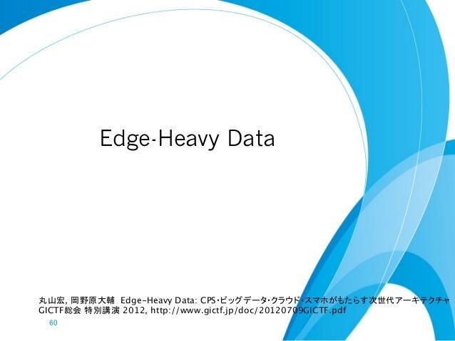 Edge-Heavy Data丸山宏, 岡野原大輔 Edge-Heavy Data: CPS・ビッグデータ・クラウド・スマホがもたらす次世代アーキテクチャGICTF総会 特別講演 2012, http://www.gictf.jp/doc/20...