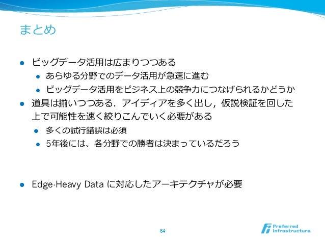 まとめl ビッグデータ活⽤用は広まりつつある    l あらゆる分野でのデータ活⽤用が急速に進む    l ビッグデータ活⽤用をビジネス上の競争⼒力力につなげられるかどうかl 道具は揃いつつある.アイディアを多く出し,仮説検証を...