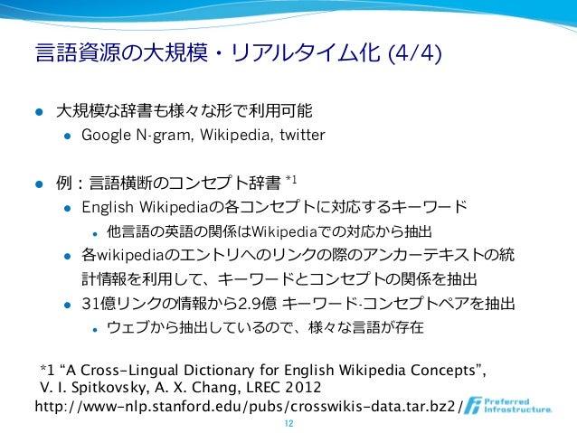 ⾔言語資源の⼤大規模・リアルタイム化 (4/4)l   ⼤大規模な辞書も様々な形で利利⽤用可能       l Google N-gram, Wikipedia, twitterl   例例:⾔言語横断のコンセプト辞書 *1   ...