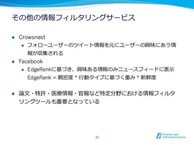 その他の情報フィルタリングサービスl Crowsnest     l フォローユーザーのツイート情報を元にユーザーの興味にあう情         報が収集されるl Facebook     l EdgeRankに基づき、興味ある...