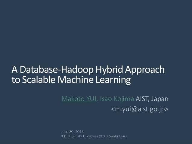 A Database-Hadoop Hybrid Approach to Scalable Machine Learning Makoto YUI, Isao Kojima AIST, Japan <m.yui@aist.go.jp> June...
