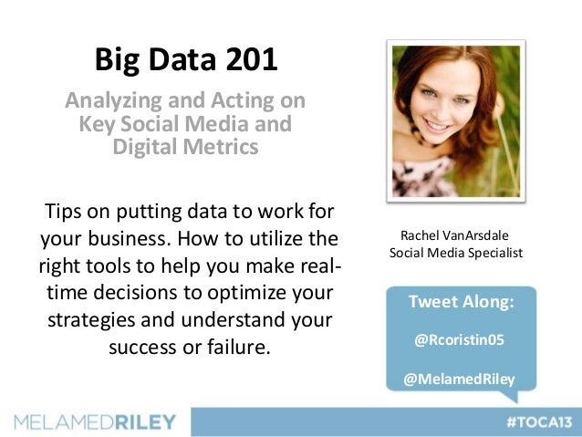 Big Data 201   Analyzing and Acting on    Key Social Media and       Digital Metrics Tips on putting data to work foryour ...