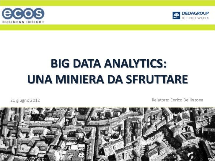 BIG DATA ANALYTICS:       UNA MINIERA DA SFRUTTARE21 giugno 2012           Relatore: Enrico Bellinzona