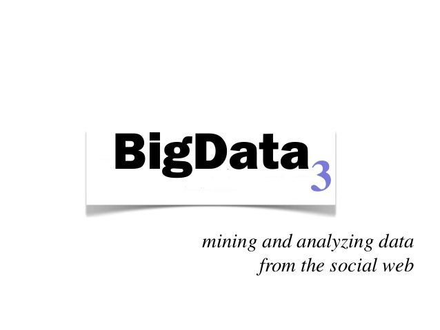 BigData3   mining and analyzing data         from the social web