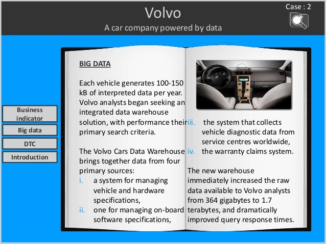 Volvo A car company powered by data BIG DATA Each vehicle generates 100-150 kB of interpreted data per year. Volvo analyst...