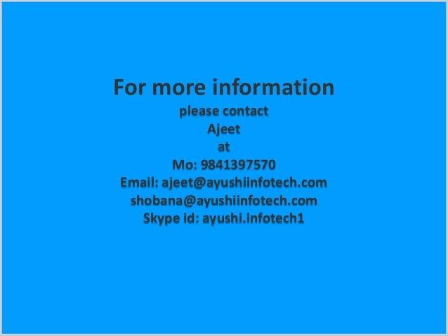 For more information please contact Ajeet at Mo: 9841397570 Email: ajeet@ayushiinfotech.com shobana@ayushiinfotech.com Sky...