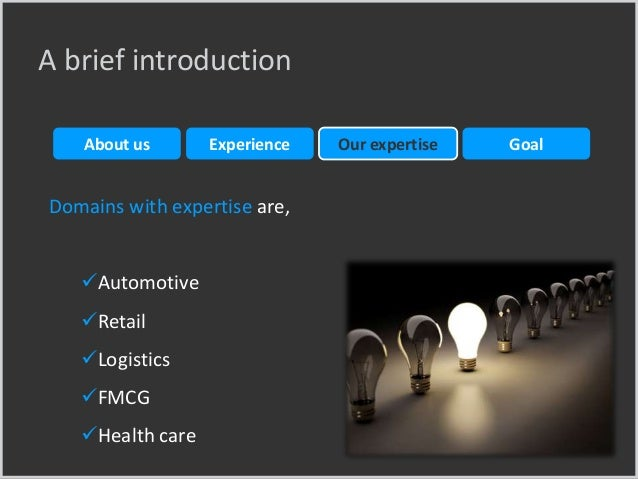 Domains with expertise are, Automotive Retail Logistics FMCG Health care A brief introduction Experience Our expertis...