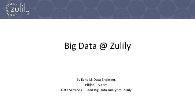 Big Data @ Zulily By Echo Li, Data Engineer, eli@zulily.com Data Services, BI and Big Data Analytics, Zulily