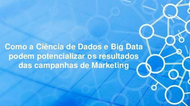Como a Ciência de Dados e Big Data podem potencializar os resultados das campanhas de Marketing