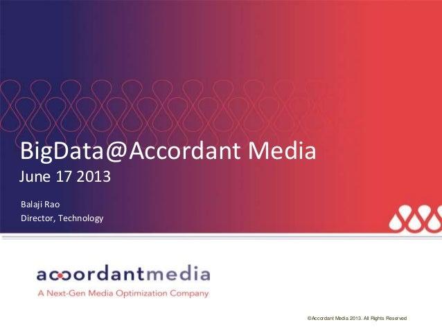 ©Accordant Media 2013. All Rights ReservedBigData@Accordant MediaJune 17 2013Balaji RaoDirector, Technology