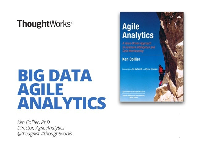 BIG DATA AGILE ANALYTICS Ken Collier, PhD Director, Agile Analytics @theagilist #thoughtworks 1