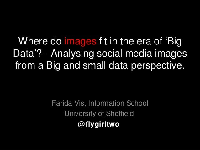 Where do images fit in the era of 'Big Data'? - Analysing social media images from a Big and small data perspective. Farid...