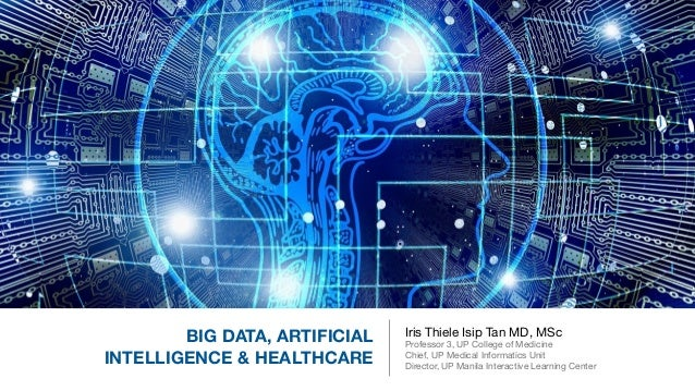 BIG DATA, ARTIFICIAL INTELLIGENCE & HEALTHCARE Iris Thiele Isip Tan MD, MSc  Professor 3, UP College of Medicine  Chief, U...