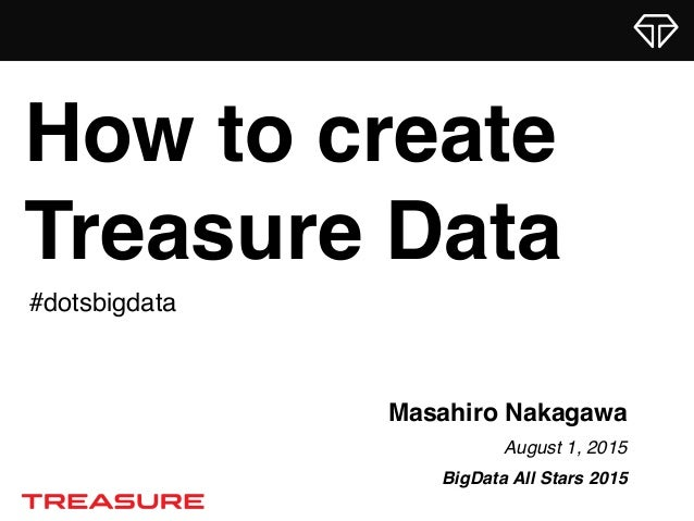 Masahiro Nakagawa August 1, 2015 BigData All Stars 2015 How to create Treasure Data #dotsbigdata