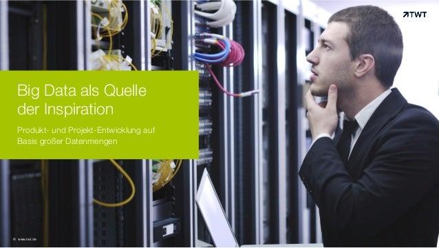 Big Data als Quelle der Inspiration Produkt- und Projekt-Entwicklung auf Basis großer Datenmengen!  © www.twt.de