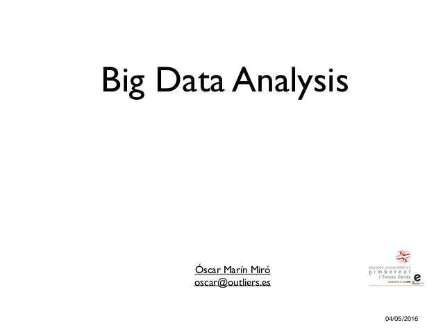 Big Data Analysis Óscar Marín Miró oscar@outliers.es 04/05/2016