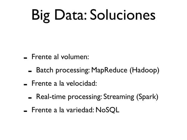 Big Data: Soluciones - Frente al volumen: - Batch processing: MapReduce (Hadoop) - Frente a la velocidad: - Real-time proc...