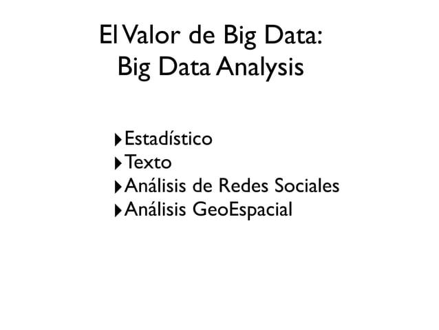 ElValor de Big Data: Big Data Analysis ‣Estadístico ‣Texto ‣Análisis de Redes Sociales ‣Análisis GeoEspacial