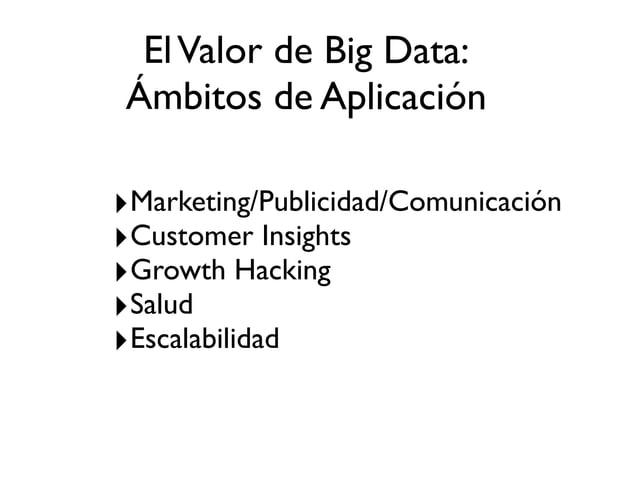 ElValor de Big Data: Ámbitos de Aplicación ‣Marketing/Publicidad/Comunicación ‣Customer Insights ‣Growth Hacking ‣Salud ‣E...