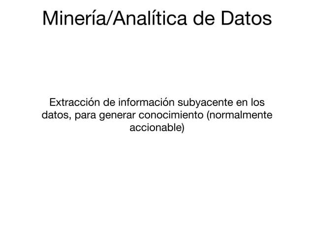 Minería/Analítica de Datos Extracción de información subyacente en los datos, para generar conocimiento (normalmente accio...