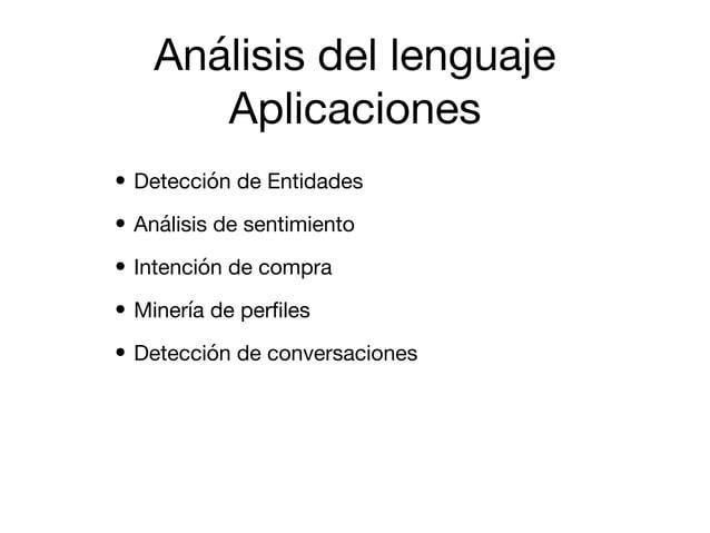 Análisis del lenguaje  Aplicaciones • Detección de Entidades  • Análisis de sentimiento  • Intención de compra  • Minería ...