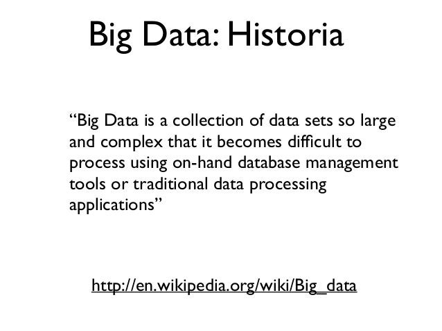 """Big Data: Historia """"Big Data is a collection of data sets so large and complex that it becomes difficult to process using o..."""