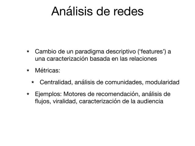 Análisis de redes ★ Cambio de un paradigma descriptivo ('features') a una caracterización basada en las relaciones  ★ Métr...