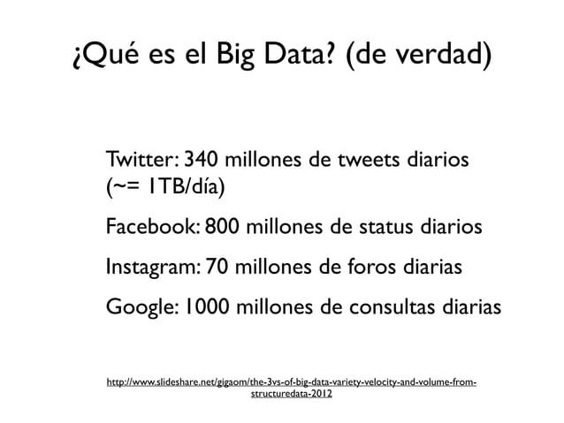 - Twitter: 340 millones de tweets diarios (~= 1TB/día) - Facebook: 800 millones de status diarios - Instagram: 70 millones...