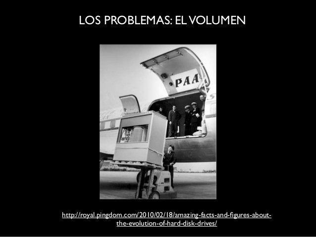 LOS PROBLEMAS: ELVOLUMEN http://royal.pingdom.com/2010/02/18/amazing-facts-and-figures-about- the-evolution-of-hard-disk-dr...
