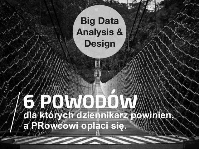 Big Data Analysis & Design  6 POWODÓW  dla których dziennikarz powinien, a PRowcowi opłaci się.