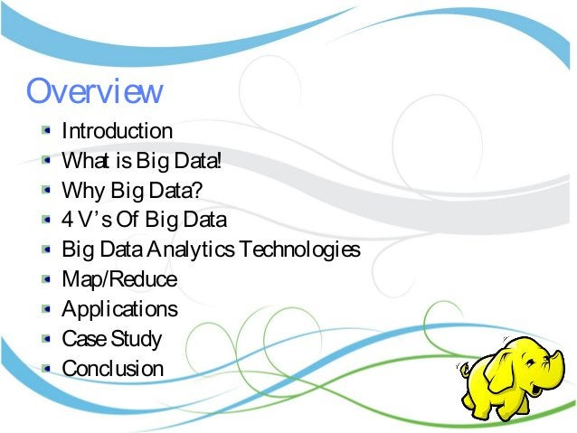Overview Introduction What isBig Data! Why Big Data? 4 V'sOf Big Data Big DataAnalyticsTechnologies Map/Reduce Application...