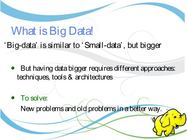 What isBig Data! 'Big-data' issimilar to 'Small-data', but bigger But having databigger requiresdifferent approaches: tech...