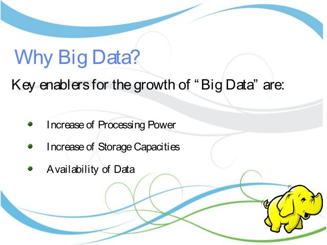 "Why Big Data? Key enablersfor thegrowth of ""Big Data"" are: Increaseof Processing Power Increaseof StorageCapacities Availa..."