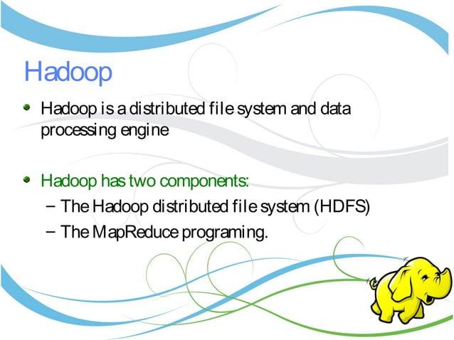 Hadoop Hadoop isadistributed filesystem and data processing engine Hadoop hastwo components: – TheHadoop distributed files...